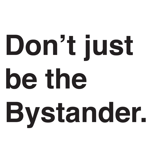 Don't just be the Bystander.